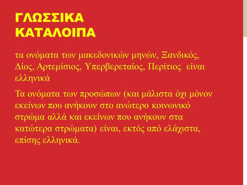 ΓΛΩΣΣΙΚΑ ΚΑΤΑΛΟΙΠΑ τα ονόματα των μακεδονικών μηνών, Ξανδικός, Δίος, Αρτεμίσιος, Υπερβερεταίος, Περίτιος είναι ελληνικά Τα ονόματα των προσώπων (και μάλιστα όχι μόνον εκείνων που ανήκουν στο ανώτερο κοινωνικό στρώμα αλλά και εκείνων που ανήκουν στα κατώτερα στρώματα) είναι, εκτός από ελάχιστα, επίσης ελληνικά.