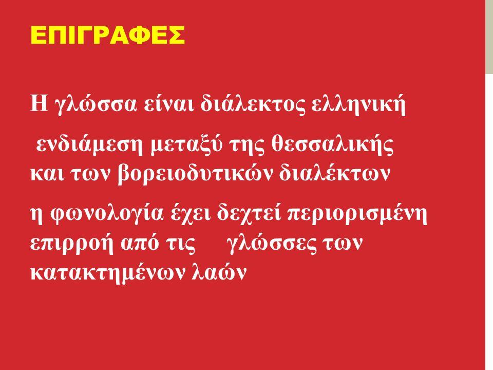 ΕΠΙΓΡΑΦΕΣ Η γλώσσα είναι διάλεκτος ελληνική ενδιάμεση μεταξύ της θεσσαλικής και των βορειοδυτικών διαλέκτων η φωνολογία έχει δεχτεί περιορισμένη επιρροή από τις γλώσσες των κατακτημένων λαών