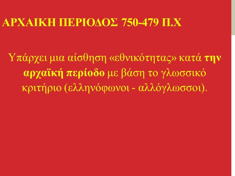 AΡΧΑΙΚΗ ΠΕΡΙΟΔΟΣ 750-479 Π.Χ Υπάρχει μια αίσθηση «εθνικότητας» κατά την αρχαϊκή περίοδο με βάση το γλωσσικό κριτήριο (ελληνόφωνοι - αλλόγλωσσοι).