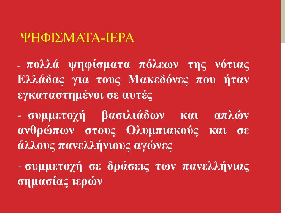 ΨΗΦΙΣΜΑΤΑ-ΙΕΡΑ - πολλά ψηφίσματα πόλεων της νότιας Ελλάδας για τους Μακεδόνες που ήταν εγκαταστημένοι σε αυτές - συμμετοχή βασιλιάδων και απλών ανθρώπων στους Ολυμπιακούς και σε άλλους πανελλήνιους αγώνες - συμμετοχή σε δράσεις των πανελλήνιας σημασίας ιερών