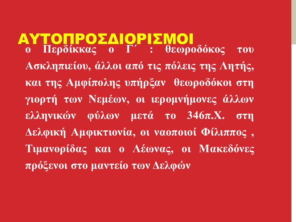 ΑΥΤΟΠΡΟΣΔΙΟΡΙΣΜΟΙ ο Περδίκκας ο Γ΄ : θεωροδόκος του Ασκληπιείου, άλλοι από τις πόλεις της Λητής, και της Αμφίπολης υπήρξαν θεωροδόκοι στη γιορτή των Νεμέων, οι ιερομνήμονες άλλων ελληνικών φύλων μετά το 346π.Χ.