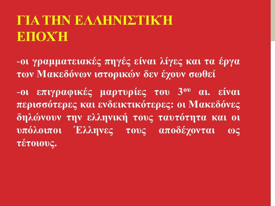 ΓΙΑ ΤΗΝ ΕΛΛΗΝΙΣΤΙΚΉ ΕΠΟΧΉ -οι γραμματειακές πηγές είναι λίγες και τα έργα των Μακεδόνων ιστορικών δεν έχουν σωθεί -οι επιγραφικές μαρτυρίες του 3 ου αι.
