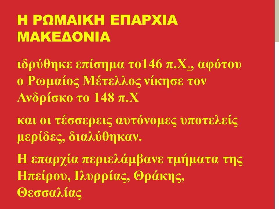 Η ΡΩΜΑΙΚΗ ΕΠΑΡΧΙΑ ΜΑΚΕΔΟΝΙΑ ιδρύθηκε επίσημα το146 π.Χ., αφότου ο Ρωμαίος Μέτελλος νίκησε τον Ανδρίσκο το 148 π.Χ.