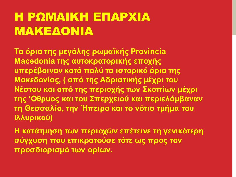 Η ΡΩΜΑΙΚΗ ΕΠΑΡΧΙΑ ΜΑΚΕΔΟΝΙΑ Τα όρια της μεγάλης ρωμαϊκής Provincia Macedonia της αυτοκρατορικής εποχής υπερέβαιναν κατά πολύ τα ιστορικά όρια της Μακεδονίας, ( από της Αδριατικής μέχρι του Νέστου και από της περιοχής των Σκοπίων μέχρι της 'Οθρυος και του Σπερχειού και περιελάμβαναν τη Θεσσαλία, την Ήπειρο και το νότιο τμήμα του Ιλλυρικού) Η κατάτμηση των περιοχών επέτεινε τη γενικότερη σύγχυση που επικρατούσε τότε ως προς τον προσδιορισμό των ορίων.