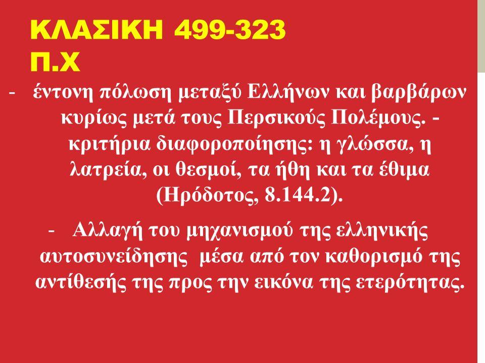 ΚΛΑΣΙΚΗ 499-323 Π.Χ -έντονη πόλωση μεταξύ Ελλήνων και βαρβάρων κυρίως μετά τους Περσικούς Πολέμους.