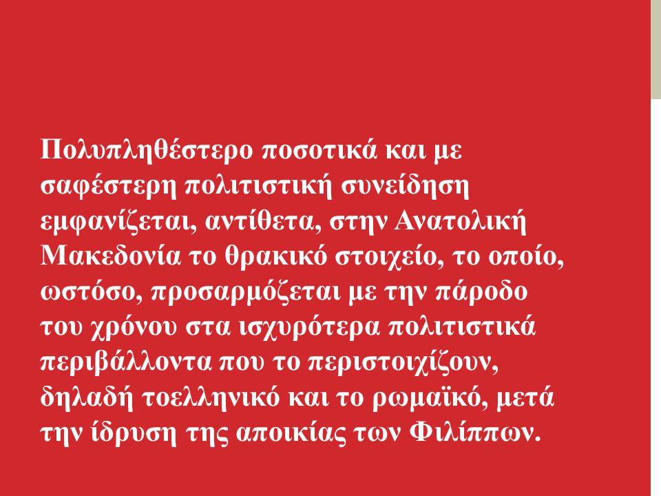 Πολυπληθέστερο ποσοτικά και με σαφέστερη πολιτιστική συνείδηση εμφανίζεται, αντίθετα, στην Ανατολική Mακεδονία το θρακικό στοιχείο, το οποίο, ωστόσο, προσαρμόζεται με την πάροδο του χρόνου στα ισχυρότερα πολιτιστικά περιβάλλοντα που το περιστοιχίζουν, δηλαδή τοελληνικό και το ρωμαϊκό, μετά την ίδρυση της αποικίας των Φιλίππων.
