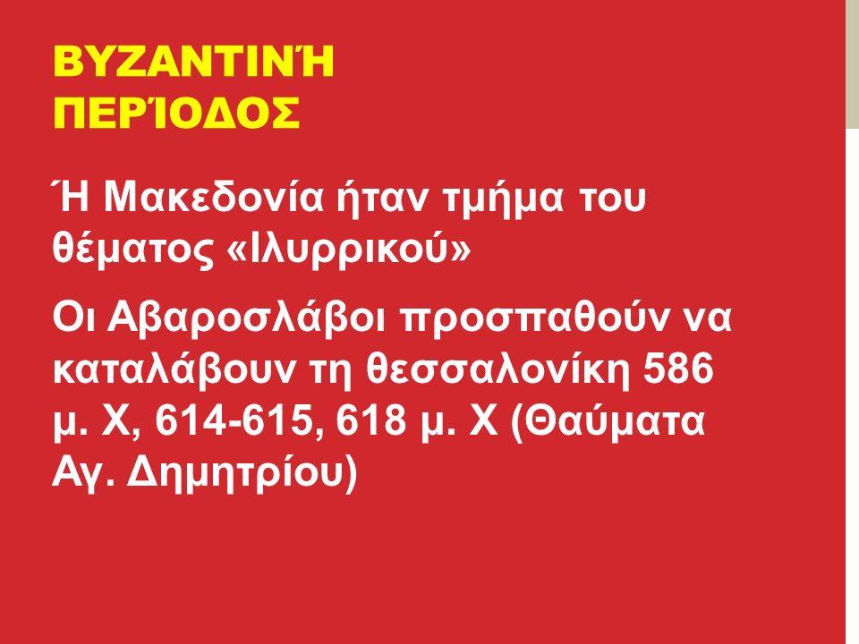 ΒΥΖΑΝΤΙΝΉ ΠΕΡΊΟΔΟΣ Ή Μακεδονία ήταν τμήμα του θέματος «Ιλυρρικού» Οι Αβαροσλάβοι προσπαθούν να καταλάβουν τη θεσσαλονίκη 586 μ.