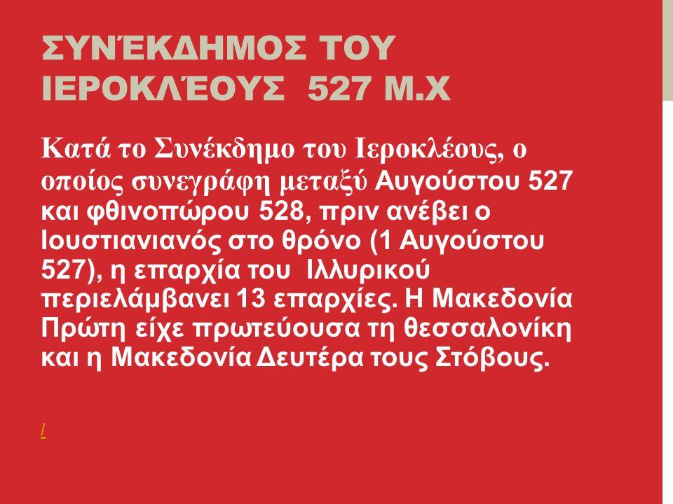 ΣΥΝΈΚΔΗΜΟΣ ΤΟΥ ΙΕΡΟΚΛΈΟΥΣ 527 Μ.Χ Κατά το Συνέκδημο του Ιεροκλέους, ο οποίος συνεγράφη μεταξύ Αυγούστου 527 και φθινοπώρου 528, πριν ανέβει ο Ιουστιανιανός στο θρόνο (1 Αυγούστου 527), η επαρχία του Ιλλυρικού περιελάμβανει 13 επαρχίες.