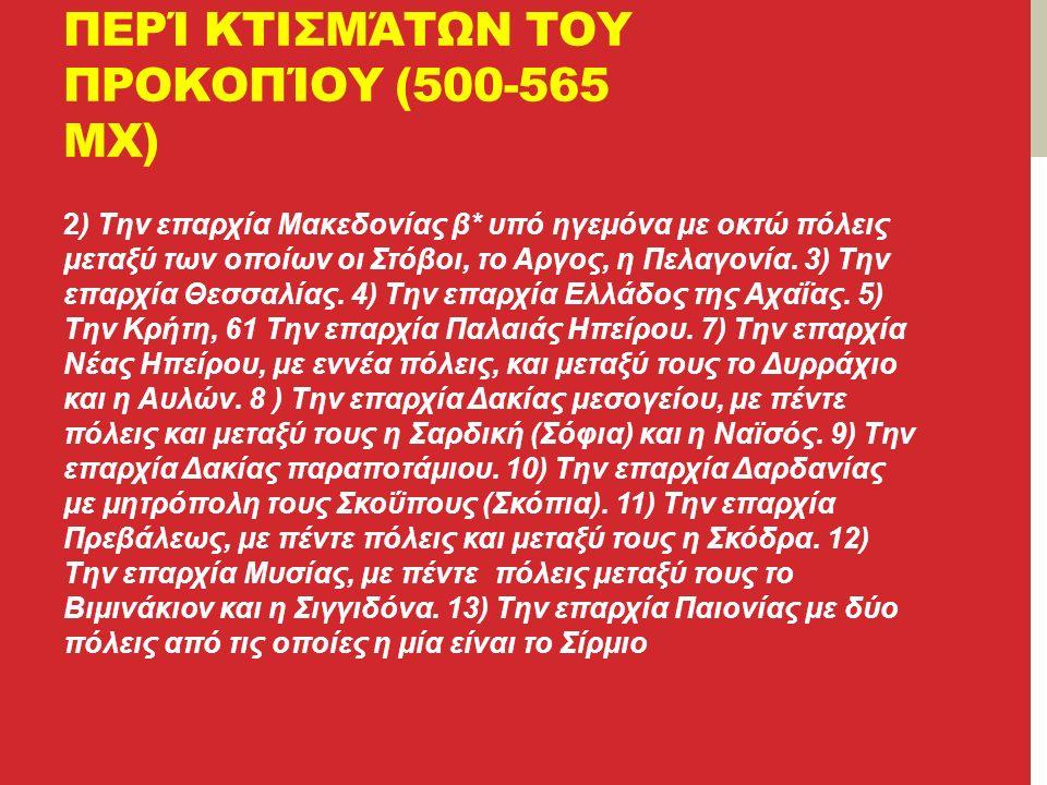 ΠΕΡΊ ΚΤΙΣΜΆΤΩΝ ΤΟΥ ΠΡΟΚΟΠΊΟΥ (500-565 ΜΧ) 2) Την επαρχία Μακεδονίας β* υπό ηγεμόνα με οκτώ πόλεις μεταξύ των οποίων οι Στόβοι, το Αργος, η Πελαγονία.