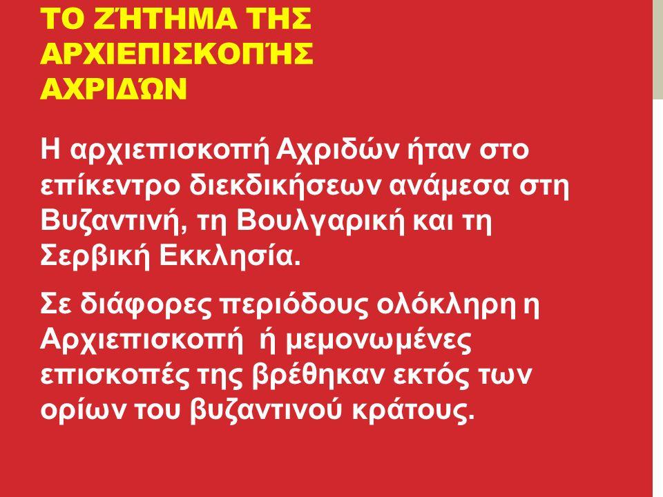 ΤΟ ΖΉΤΗΜΑ ΤΗΣ ΑΡΧΙΕΠΙΣΚΟΠΉΣ ΑΧΡΙΔΏΝ Η αρχιεπισκοπή Αχριδών ήταν στο επίκεντρο διεκδικήσεων ανάμεσα στη Βυζαντινή, τη Βουλγαρική και τη Σερβική Εκκλησία.