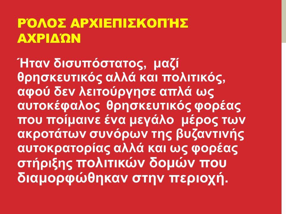 ΡΌΛΟΣ ΑΡΧΙΕΠΙΣΚΟΠΉΣ ΑΧΡΙΔΏΝ Ήταν δισυπόστατος, μαζί θρησκευτικός αλλά και πολιτικός, αφού δεν λειτούργησε απλά ως αυτοκέφαλος θρησκευτικός φορέας που ποίμαινε ένα μεγάλο μέρος των ακροτάτων συνόρων της βυζαντινής αυτοκρατορίας αλλά και ως φορέας στήριξης πολιτικών δομών που διαμορφώθηκαν στην περιοχή.