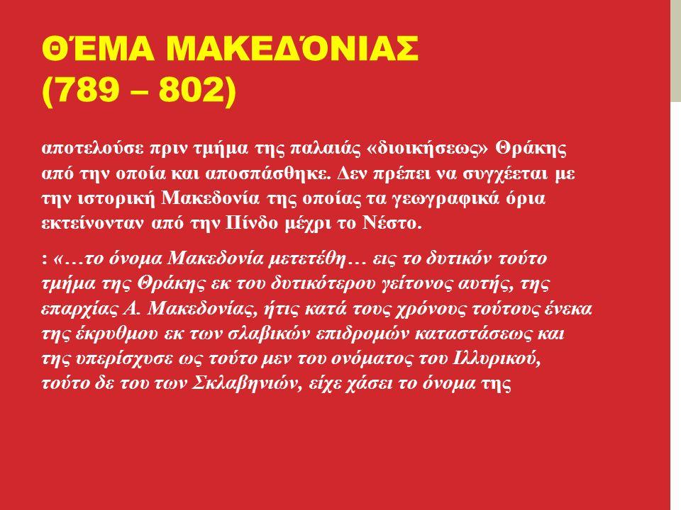 ΘΈΜΑ ΜΑΚΕΔΌΝΙΑΣ (789 – 802) αποτελούσε πριν τμήμα της παλαιάς «διοικήσεως» Θράκης από την οποία και αποσπάσθηκε.