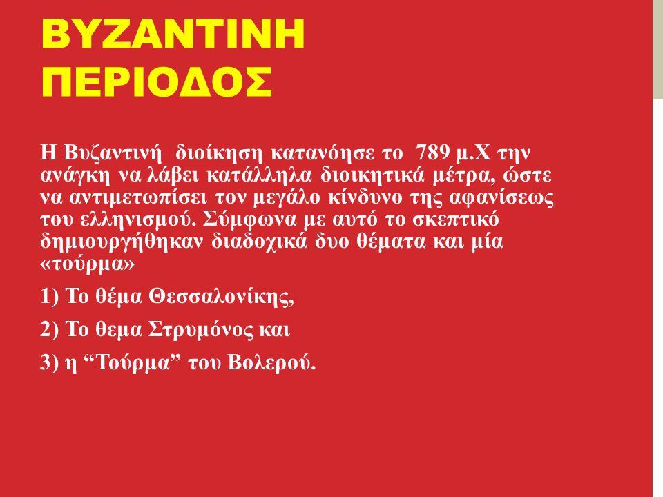 ΒΥΖΑΝΤΙΝΗ ΠΕΡΙΟΔΟΣ Η Βυζαντινή διοίκηση κατανόησε το 789 μ.Χ την ανάγκη να λάβει κατάλληλα διοικητικά μέτρα, ώστε να αντιμετωπίσει τον μεγάλο κίνδυνο της αφανίσεως του ελληνισμού.