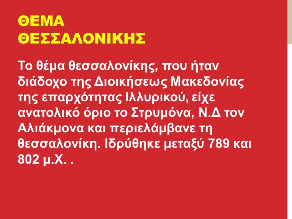 ΘΕΜΑ ΘΕΣΣΑΛΟΝΙΚΗΣ Το θέμα θεσσαλονίκης, που ήταν διάδοχο της Διοικήσεως Μακεδονίας της επαρχότητας Ιλλυρικού, είχε ανατολικό όριο το Στρυμόνα, Ν.Δ τον Αλιάκμονα και περιελάμβανε τη θεσσαλονίκη.