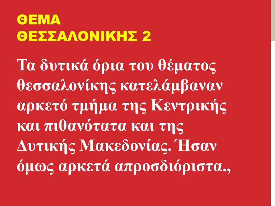 ΘΕΜΑ ΘΕΣΣΑΛΟΝΙΚΗΣ 2 Τα δυτικά όρια του θέματος θεσσαλονίκης κατελάμβαναν αρκετό τμήμα της Κεντρικής και πιθανότατα και της Δυτικής Μακεδονίας.