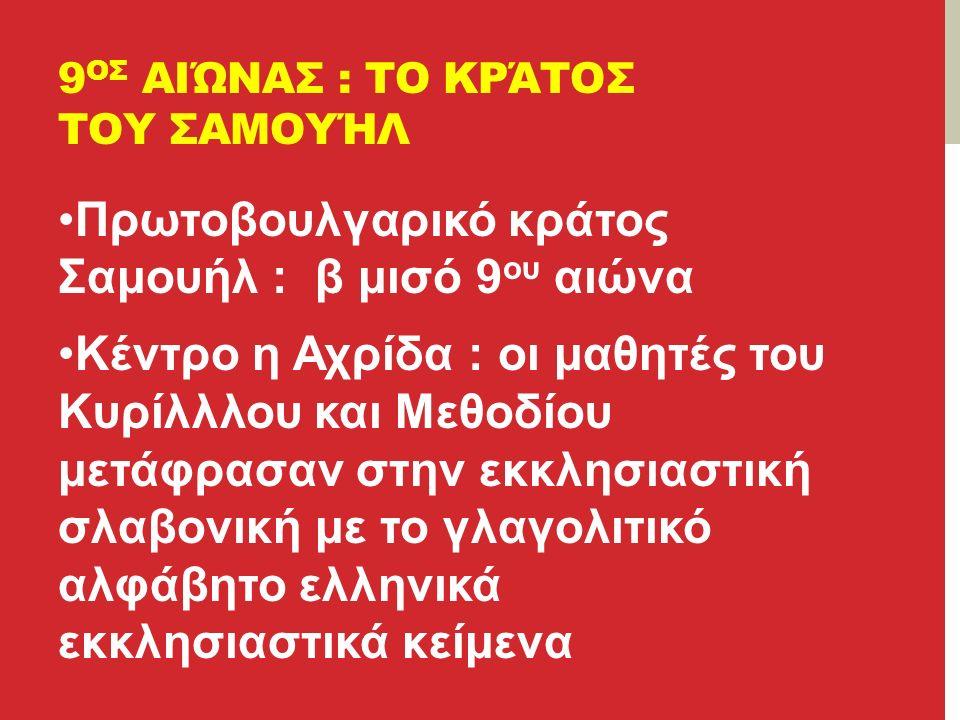 9 ΟΣ ΑΙΏΝΑΣ : ΤΟ ΚΡΆΤΟΣ ΤΟΥ ΣΑΜΟΥΉΛ Πρωτοβουλγαρικό κράτος Σαμουήλ : β μισό 9 ου αιώνα Κέντρο η Αχρίδα : οι μαθητές του Κυρίλλλου και Μεθοδίου μετάφρασαν στην εκκλησιαστική σλαβονική με το γλαγολιτικό αλφάβητο ελληνικά εκκλησιαστικά κείμενα