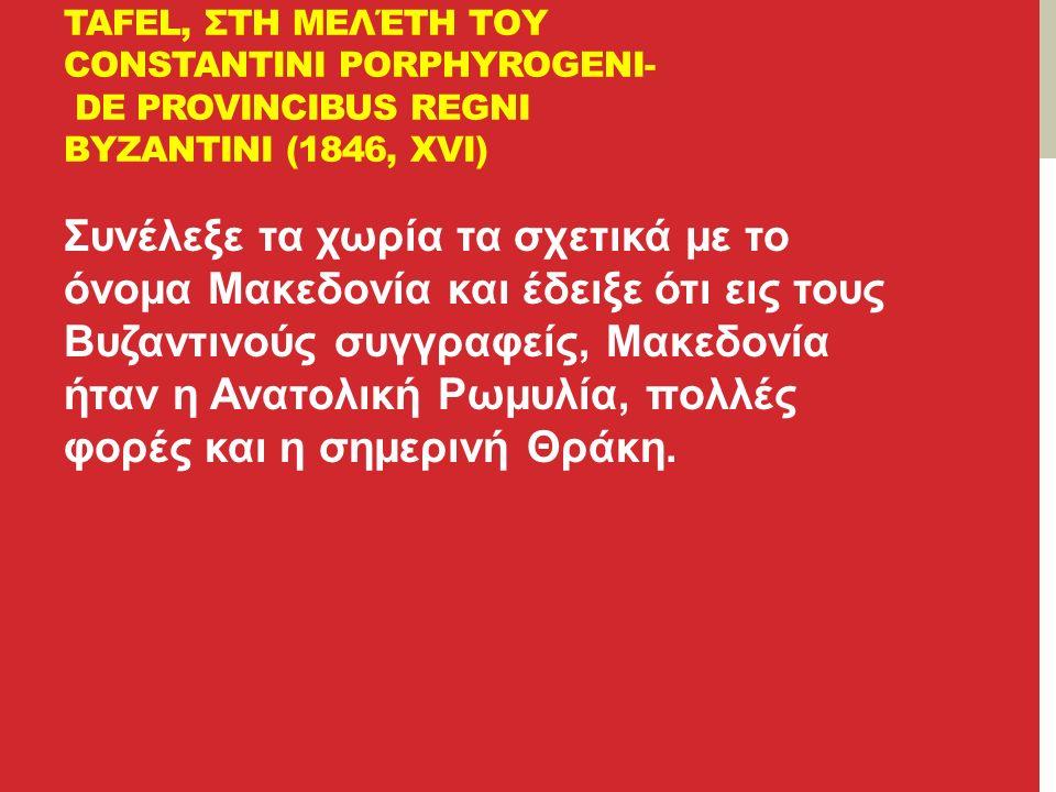 TAFEL, ΣΤΗ ΜΕΛΈΤΗ ΤΟΥ CONSTANTINI PORPHYROGENI- DE PROVINCIBUS REGNI BYZANTIΝΙ (1846, XVI) Συνέλεξε τα χωρία τα σχετικά με το όνομα Μακεδονία και έδειξε ότι εις τους Βυζαντινούς συγγραφείς, Μακεδονία ήταν η Ανατολική Ρωμυλία, πολλές φορές και η σημερινή Θράκη.