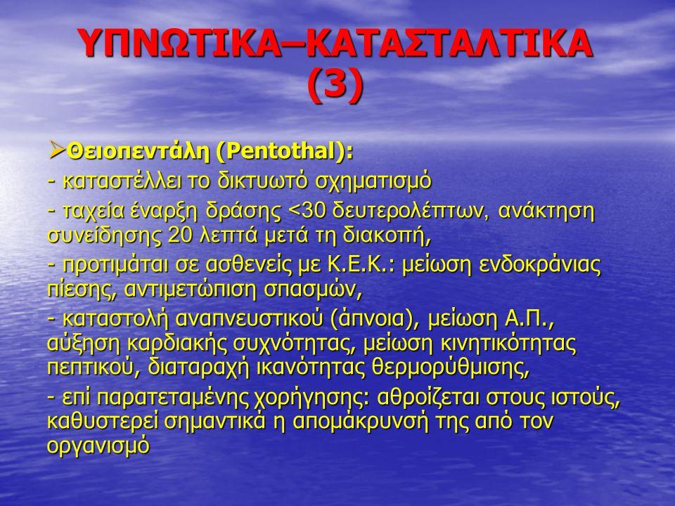 ΥΠΝΩΤΙΚΑ–ΚΑΤΑΣΤΑΛΤΙΚΑ (3)  Θειοπεντάλη (Pentothal): - καταστέλλει το δικτυωτό σχηματισμό - ταχεία έναρξη δράσης <30 δευτερολέπτων, ανάκτηση συνείδηση