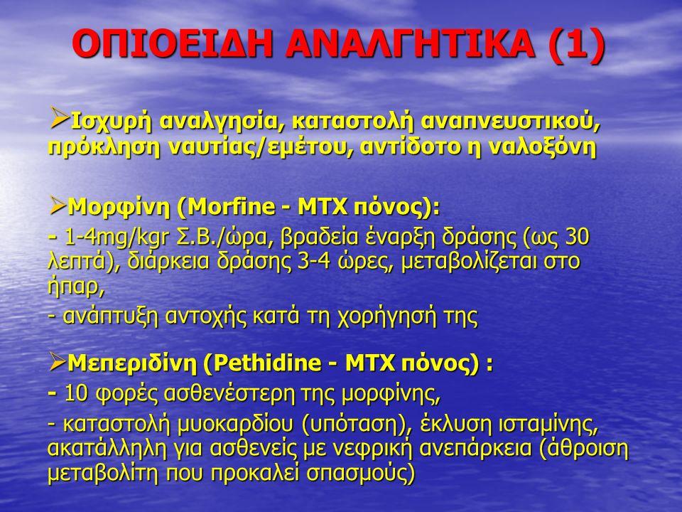 ΟΠΙΟΕΙΔΗ ΑΝΑΛΓΗΤΙΚΑ (1)  Ισχυρή αναλγησία, καταστολή αναπνευστικού, πρόκληση ναυτίας/εμέτου, αντίδοτο η ναλοξόνη  Μορφίνη (Morfine - ΜΤΧ πόνος): - 1-4mg/kgr Σ.Β./ώρα, βραδεία έναρξη δράσης (ως 30 λεπτά), διάρκεια δράσης 3-4 ώρες, μεταβολίζεται στο ήπαρ, - ανάπτυξη αντοχής κατά τη χορήγησή της  Μεπεριδίνη (Pethidine - ΜΤΧ πόνος) : - 10 φορές ασθενέστερη της μορφίνης, - καταστολή μυοκαρδίου (υπόταση), έκλυση ισταμίνης, ακατάλληλη για ασθενείς με νεφρική ανεπάρκεια (άθροιση μεταβολίτη που προκαλεί σπασμούς)
