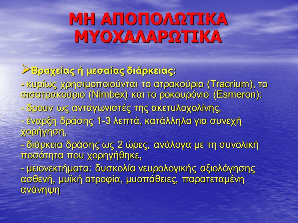 ΜΗ ΑΠΟΠΟΛΩΤΙΚΑ ΜΥΟΧΑΛΑΡΩΤΙΚΑ  Βραχείας ή μεσαίας διάρκειας: - κυρίως χρησιμοποιούνται το ατρακούριο (Tracrium), το σισατρακούριο (Nimbex) και το ροκουρόνιο (Esmeron): - δρουν ως ανταγωνιστές της ακετυλοχολίνης, - έναρξη δράσης 1-3 λεπτά, κατάλληλα για συνεχή χορήγηση, - διάρκεια δράσης ως 2 ώρες, ανάλογα με τη συνολική ποσότητα που χορηγήθηκε, - μειονεκτήματα: δυσκολία νευρολογικής αξιολόγησης ασθενή, μυϊκή ατροφία, μυοπάθειες, παρατεταμένη ανάνηψη