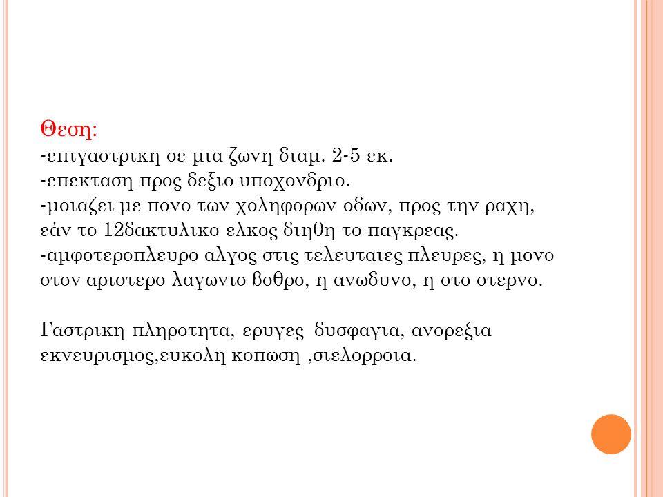 Θεση: -επιγαστρικη σε μια ζωνη διαμ.2-5 εκ. -επεκταση προς δεξιο υποχονδριο.