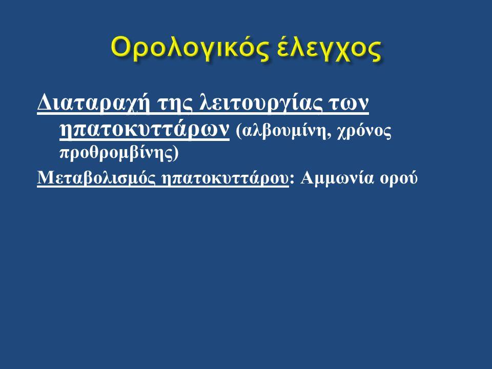 Διαταραχή της λειτουργίας των ηπατοκυττάρων ( αλβουμίνη, χρόνος προθρομβίνης ) Μεταβολισμός ηπατοκυττάρου : Αμμωνία ορού