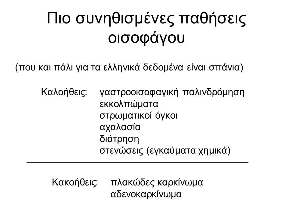 Πιο συνηθισμένες παθήσεις οισοφάγου (που και πάλι για τα ελληνικά δεδομένα είναι σπάνια) Καλοήθεις:γαστροοισοφαγική παλινδρόμηση εκκολπώματα στρωματικοί όγκοι αχαλασία διάτρηση στενώσεις (εγκαύματα χημικά) Κακοήθεις:πλακώδες καρκίνωμα αδενοκαρκίνωμα