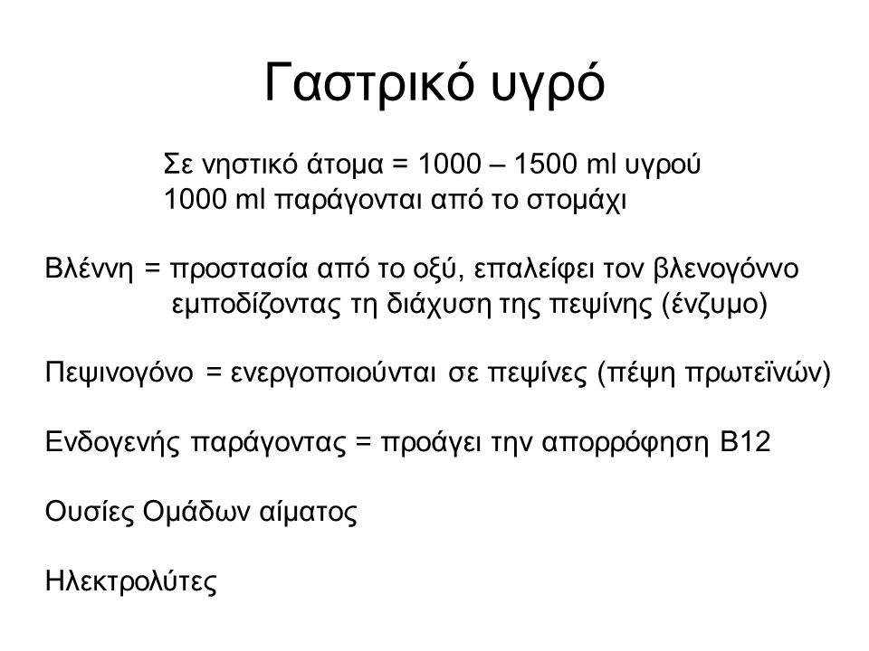 Γαστρικό υγρό Σε νηστικό άτομα = 1000 – 1500 ml υγρού 1000 ml παράγονται από το στομάχι Βλέννη = προστασία από το οξύ, επαλείφει τον βλενογόννο εμποδίζοντας τη διάχυση της πεψίνης (ένζυμο) Πεψινογόνο = ενεργοποιούνται σε πεψίνες (πέψη πρωτεϊνών) Ενδογενής παράγοντας = προάγει την απορρόφηση B12 Ουσίες Ομάδων αίματος Ηλεκτρολύτες