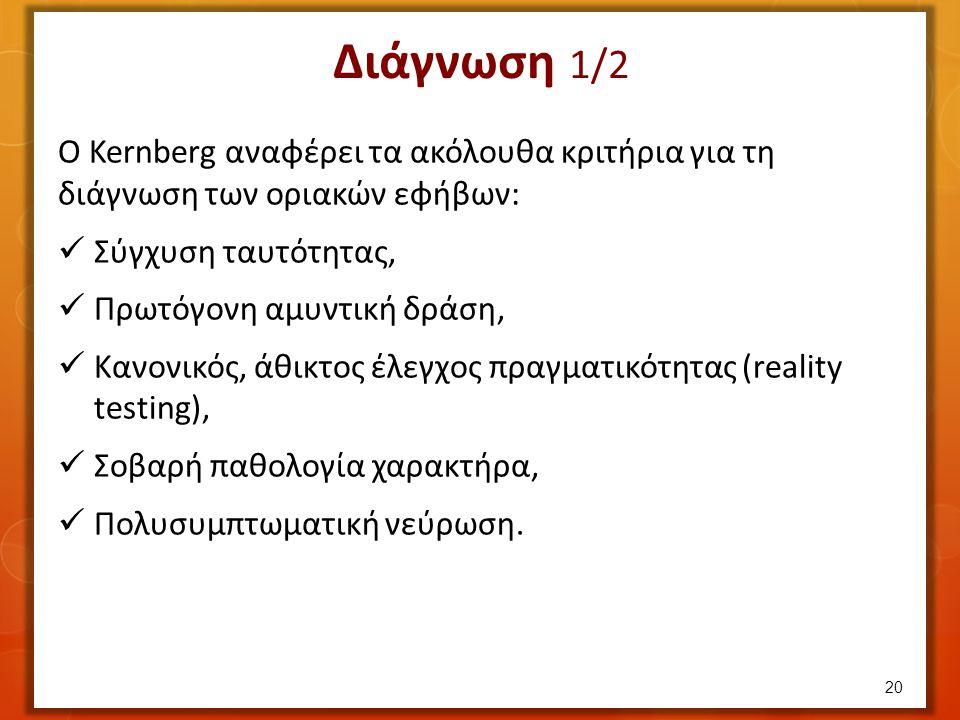 Διάγνωση 1/2 Ο Kernberg αναφέρει τα ακόλουθα κριτήρια για τη διάγνωση των οριακών εφήβων: Σύγχυση ταυτότητας, Πρωτόγονη αμυντική δράση, Κανονικός, άθικτος έλεγχος πραγματικότητας (reality testing), Σοβαρή παθολογία χαρακτήρα, Πολυσυμπτωματική νεύρωση.