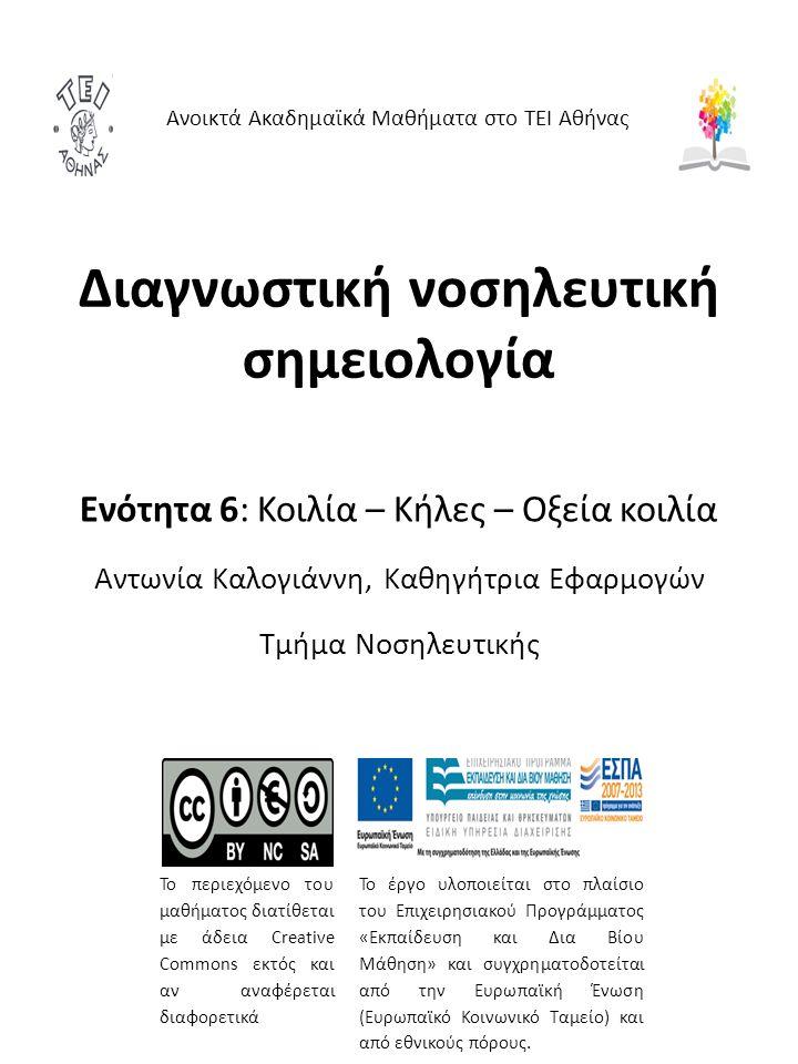 Διαγνωστική νοσηλευτική σημειολογία Ενότητα 6: Κοιλία – Κήλες – Οξεία κοιλία Αντωνία Καλογιάννη, Καθηγήτρια Εφαρμογών Τμήμα Νοσηλευτικής Ανοικτά Ακαδημαϊκά Μαθήματα στο ΤΕΙ Αθήνας Το περιεχόμενο του μαθήματος διατίθεται με άδεια Creative Commons εκτός και αν αναφέρεται διαφορετικά Το έργο υλοποιείται στο πλαίσιο του Επιχειρησιακού Προγράμματος «Εκπαίδευση και Δια Βίου Μάθηση» και συγχρηματοδοτείται από την Ευρωπαϊκή Ένωση (Ευρωπαϊκό Κοινωνικό Ταμείο) και από εθνικούς πόρους.