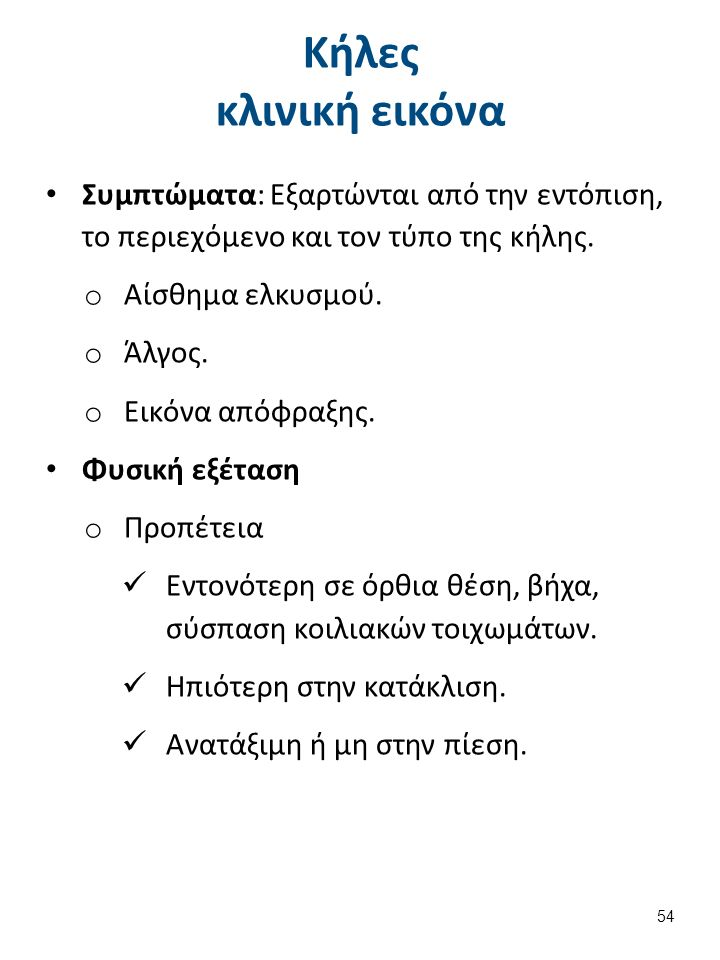 Κήλες κλινική εικόνα Συμπτώματα: Εξαρτώνται από την εντόπιση, το περιεχόμενο και τον τύπο της κήλης. o Αίσθημα ελκυσμού. o Άλγος. o Εικόνα απόφραξης.
