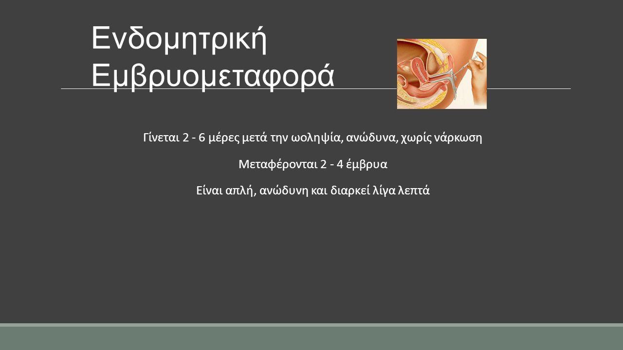 Ενδομητρική Εμβρυομεταφορά Γίνεται 2 - 6 μέρες μετά την ωοληψία, ανώδυνα, χωρίς νάρκωση Μεταφέρονται 2 - 4 έμβρυα Είναι απλή, ανώδυνη και διαρκεί λίγα