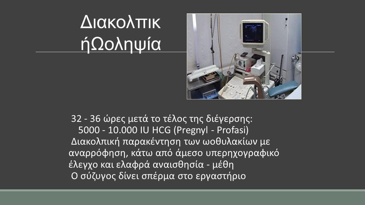 Διακολπικ ήΩοληψία 32 - 36 ώρες μετά το τέλος της διέγερσης: 5000 - 10.000 IU HCG (Pregnyl - Profasi) Διακολπική παρακέντηση των ωοθυλακίων με αναρρόφ