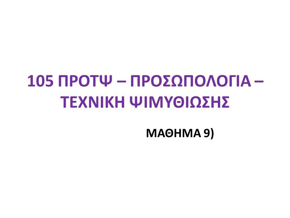 105 ΠΡΟΤΨ – ΠΡΟΣΩΠΟΛΟΓΙΑ – ΤΕΧΝΙΚΗ ΨΙΜΥΘΙΩΣΗΣ ΜΑΘΗΜΑ 9)