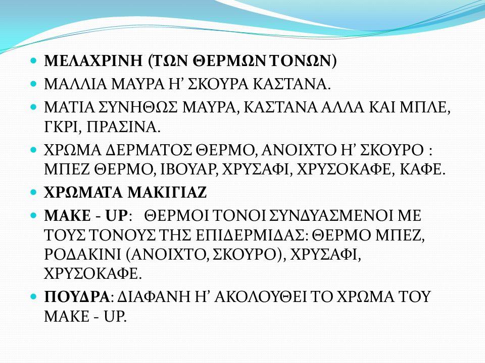 ΜΕΛΑΧΡΙΝΗ (ΤΩΝ ΘΕΡΜΩΝ ΤΟΝΩΝ) ΜΑΛΛΙΑ ΜΑΥΡΑ Η' ΣΚΟΥΡΑ ΚΑΣΤΑΝΑ. ΜΑΤΙΑ ΣΥΝΗΘΩΣ ΜΑΥΡΑ, ΚΑΣΤΑΝΑ ΑΛΛΑ ΚΑΙ ΜΠΛΕ, ΓΚΡΙ, ΠΡΑΣΙΝΑ. ΧΡΩΜΑ ΔΕΡΜΑΤΟΣ ΘΕΡΜΟ, ΑΝΟΙΧΤΟ