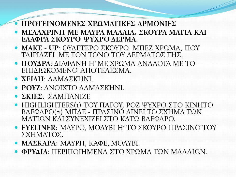 ΠΡΟΤΕΙΝΟΜΕΝΕΣ ΧΡΩΜΑΤΙΚΕΣ ΑΡΜΟΝΙΕΣ ΜΕΛΑΧΡΙΝΗ ΜΕ ΜΑΥΡΑ ΜΑΛΛΙΑ, ΣΚΟΥΡΑ ΜΑΤΙΑ ΚΑΙ ΕΛΑΦΡΑ ΣΚΟΥΡΟ ΨΥΧΡΟ ΔΕΡΜΑ. MAKE - UP: ΟΥΔΕΤΕΡΟ ΣΚΟΥΡΟ ΜΠΕΖ ΧΡΩΜΑ, ΠΟΥ ΤΑ