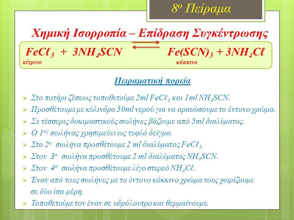 Χημική Ισορροπία – Επίδραση Συγκέντρωσης FeCℓ 3 + 3NH 4 SCN Fe(SCN) 3 + 3NH 4 Cℓ κίτρινο κόκκινο 8 ο Πείραμα Πειραματική πορεία  Στο ποτήρι ζέσεως το