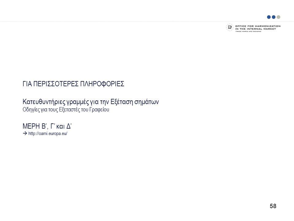 ΓΙΑ ΠΕΡΙΣΣΟΤΕΡΕΣ ΠΛΗΡΟΦΟΡΙΕΣ Κατευθυντήριες γραμμές για την Εξέταση σημάτων Οδηγίες για τους Εξεταστές του Γραφείου ΜΕΡΗ Β', Γ' και Δ'  http://oami.europa.eu/ 58