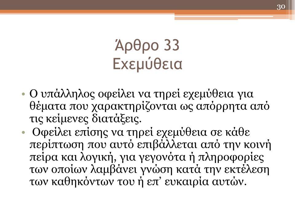 30 Άρθρο 33 Εχεμύθεια Ο υπάλληλος οφείλει να τηρεί εχεμύθεια για θέματα που χαρακτηρίζονται ως απόρρητα από τις κείμενες διατάξεις. Οφείλει επίσης να