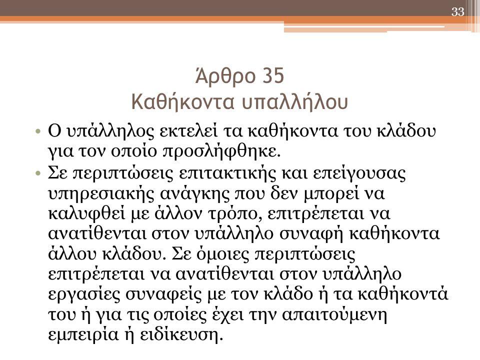33 Άρθρο 35 Καθήκοντα υπαλλήλου Ο υπάλληλος εκτελεί τα καθήκοντα του κλάδου για τον οποίο προσλήφθηκε. Σε περιπτώσεις επιτακτικής και επείγουσας υπηρε