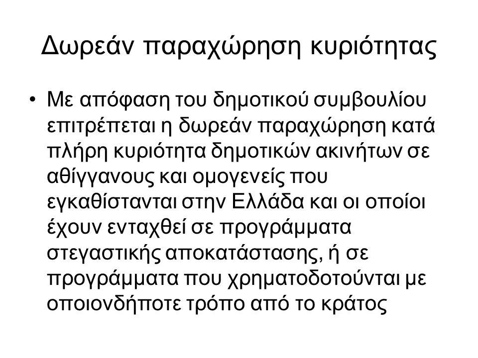 Δωρεάν παραχώρηση κυριότητας Με απόφαση του δημοτικού συμβουλίου επιτρέπεται η δωρεάν παραχώρηση κατά πλήρη κυριότητα δημοτικών ακινήτων σε αθίγγανους και ομογενείς που εγκαθίστανται στην Ελλάδα και οι οποίοι έχουν ενταχθεί σε προγράμματα στεγαστικής αποκατάστασης, ή σε προγράμματα που χρηματοδοτούνται με οποιονδήποτε τρόπο από το κράτος