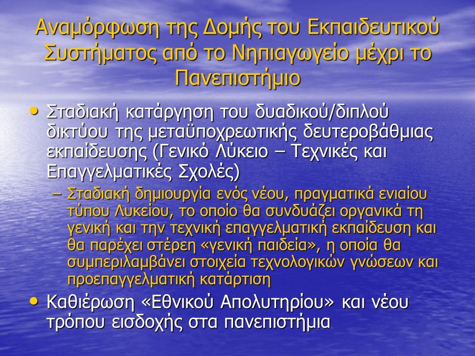 Αναμόρφωση της Δομής του Εκπαιδευτικού Συστήματος από το Νηπιαγωγείο μέχρι το Πανεπιστήμιο Σταδιακή κατάργηση του δυαδικού/διπλού δικτύου της μεταϋποχρεωτικής δευτεροβάθμιας εκπαίδευσης (Γενικό Λύκειο – Τεχνικές και Επαγγελματικές Σχολές) Σταδιακή κατάργηση του δυαδικού/διπλού δικτύου της μεταϋποχρεωτικής δευτεροβάθμιας εκπαίδευσης (Γενικό Λύκειο – Τεχνικές και Επαγγελματικές Σχολές) –Σταδιακή δημιουργία ενός νέου, πραγματικά ενιαίου τύπου Λυκείου, το οποίο θα συνδυάζει οργανικά τη γενική και την τεχνική επαγγελματική εκπαίδευση και θα παρέχει στέρεη «γενική παιδεία», η οποία θα συμπεριλαμβάνει στοιχεία τεχνολογικών γνώσεων και προεπαγγελματική κατάρτιση Καθιέρωση «Εθνικού Απολυτηρίου» και νέου τρόπου εισδοχής στα πανεπιστήμια Καθιέρωση «Εθνικού Απολυτηρίου» και νέου τρόπου εισδοχής στα πανεπιστήμια