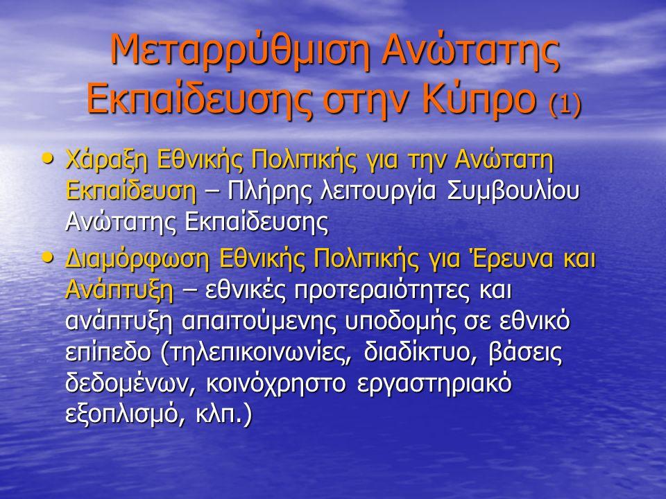 Μεταρρύθμιση Ανώτατης Εκπαίδευσης στην Κύπρο (1) Χάραξη Εθνικής Πολιτικής για την Ανώτατη Εκπαίδευση – Πλήρης λειτουργία Συμβουλίου Ανώτατης Εκπαίδευσης Χάραξη Εθνικής Πολιτικής για την Ανώτατη Εκπαίδευση – Πλήρης λειτουργία Συμβουλίου Ανώτατης Εκπαίδευσης Διαμόρφωση Εθνικής Πολιτικής για Έρευνα και Ανάπτυξη – εθνικές προτεραιότητες και ανάπτυξη απαιτούμενης υποδομής σε εθνικό επίπεδο (τηλεπικοινωνίες, διαδίκτυο, βάσεις δεδομένων, κοινόχρηστο εργαστηριακό εξοπλισμό, κλπ.) Διαμόρφωση Εθνικής Πολιτικής για Έρευνα και Ανάπτυξη – εθνικές προτεραιότητες και ανάπτυξη απαιτούμενης υποδομής σε εθνικό επίπεδο (τηλεπικοινωνίες, διαδίκτυο, βάσεις δεδομένων, κοινόχρηστο εργαστηριακό εξοπλισμό, κλπ.)