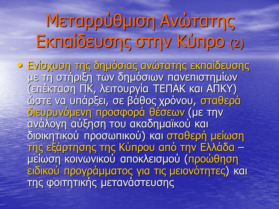 Μεταρρύθμιση Ανώτατης Εκπαίδευσης στην Κύπρο (2) Ενίσχυση της δημόσιας ανώτατης εκπαίδευσης με τη στήριξη των δημόσιων πανεπιστημίων (επέκταση ΠΚ, λειτουργία ΤΕΠΑΚ και ΑΠΚΥ) ώστε να υπάρξει, σε βάθος χρόνου, σταθερά διευρυνόμενη προσφορά θέσεων (με την ανάλογη αύξηση του ακαδημαϊκού και διοικητικού προσωπικού) και σταθερή μείωση της εξάρτησης της Κύπρου από την Ελλάδα – μείωση κοινωνικού αποκλεισμού (προώθηση ειδικού προγράμματος για τις μειονότητες) και της φοιτητικής μετανάστευσης Ενίσχυση της δημόσιας ανώτατης εκπαίδευσης με τη στήριξη των δημόσιων πανεπιστημίων (επέκταση ΠΚ, λειτουργία ΤΕΠΑΚ και ΑΠΚΥ) ώστε να υπάρξει, σε βάθος χρόνου, σταθερά διευρυνόμενη προσφορά θέσεων (με την ανάλογη αύξηση του ακαδημαϊκού και διοικητικού προσωπικού) και σταθερή μείωση της εξάρτησης της Κύπρου από την Ελλάδα – μείωση κοινωνικού αποκλεισμού (προώθηση ειδικού προγράμματος για τις μειονότητες) και της φοιτητικής μετανάστευσης