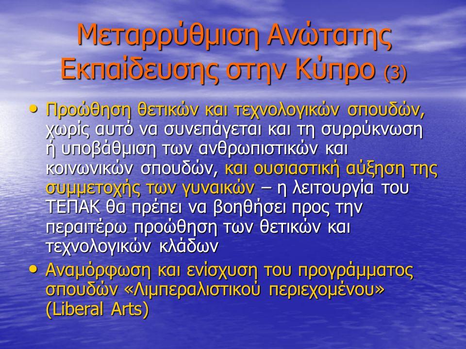 Μεταρρύθμιση Ανώτατης Εκπαίδευσης στην Κύπρο (3) Προώθηση θετικών και τεχνολογικών σπουδών, χωρίς αυτό να συνεπάγεται και τη συρρύκνωση ή υποβάθμιση των ανθρωπιστικών και κοινωνικών σπουδών, και ουσιαστική αύξηση της συμμετοχής των γυναικών – η λειτουργία του ΤΕΠΑΚ θα πρέπει να βοηθήσει προς την περαιτέρω προώθηση των θετικών και τεχνολογικών κλάδων Προώθηση θετικών και τεχνολογικών σπουδών, χωρίς αυτό να συνεπάγεται και τη συρρύκνωση ή υποβάθμιση των ανθρωπιστικών και κοινωνικών σπουδών, και ουσιαστική αύξηση της συμμετοχής των γυναικών – η λειτουργία του ΤΕΠΑΚ θα πρέπει να βοηθήσει προς την περαιτέρω προώθηση των θετικών και τεχνολογικών κλάδων Αναμόρφωση και ενίσχυση του προγράμματος σπουδών «Λιμπεραλιστικού περιεχομένου» (Liberal Arts) Αναμόρφωση και ενίσχυση του προγράμματος σπουδών «Λιμπεραλιστικού περιεχομένου» (Liberal Arts)