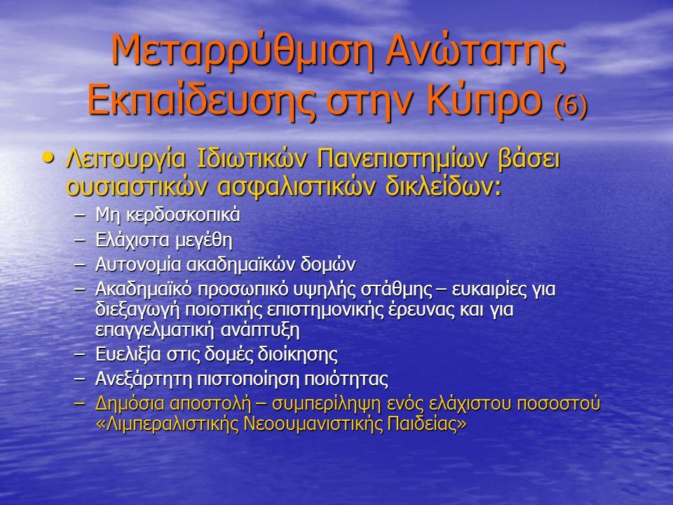 Μεταρρύθμιση Ανώτατης Εκπαίδευσης στην Κύπρο (6) Λειτουργία Ιδιωτικών Πανεπιστημίων βάσει ουσιαστικών ασφαλιστικών δικλείδων: Λειτουργία Ιδιωτικών Πανεπιστημίων βάσει ουσιαστικών ασφαλιστικών δικλείδων: –Μη κερδοσκοπικά –Ελάχιστα μεγέθη –Αυτονομία ακαδημαϊκών δομών –Ακαδημαϊκό προσωπικό υψηλής στάθμης – ευκαιρίες για διεξαγωγή ποιοτικής επιστημονικής έρευνας και για επαγγελματική ανάπτυξη –Ευελιξία στις δομές διοίκησης –Ανεξάρτητη πιστοποίηση ποιότητας –Δημόσια αποστολή – συμπερίληψη ενός ελάχιστου ποσοστού «Λιμπεραλιστικής Νεοουμανιστικής Παιδείας»