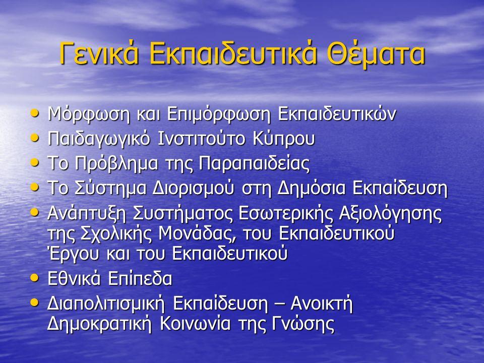 Γενικά Εκπαιδευτικά Θέματα Μόρφωση και Επιμόρφωση Εκπαιδευτικών Μόρφωση και Επιμόρφωση Εκπαιδευτικών Παιδαγωγικό Ινστιτούτο Κύπρου Παιδαγωγικό Ινστιτούτο Κύπρου Το Πρόβλημα της Παραπαιδείας Το Πρόβλημα της Παραπαιδείας Το Σύστημα Διορισμού στη Δημόσια Εκπαίδευση Το Σύστημα Διορισμού στη Δημόσια Εκπαίδευση Ανάπτυξη Συστήματος Εσωτερικής Αξιολόγησης της Σχολικής Μονάδας, του Εκπαιδευτικού Έργου και του Εκπαιδευτικού Ανάπτυξη Συστήματος Εσωτερικής Αξιολόγησης της Σχολικής Μονάδας, του Εκπαιδευτικού Έργου και του Εκπαιδευτικού Εθνικά Επίπεδα Εθνικά Επίπεδα Διαπολιτισμική Εκπαίδευση – Ανοικτή Δημοκρατική Κοινωνία της Γνώσης Διαπολιτισμική Εκπαίδευση – Ανοικτή Δημοκρατική Κοινωνία της Γνώσης