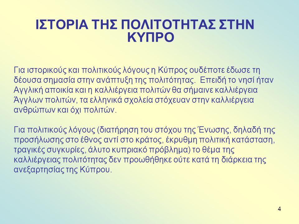 4 ΙΣΤΟΡΙΑ ΤΗΣ ΠΟΛΙΤΟΤΗΤΑΣ ΣΤΗΝ ΚΥΠΡΟ Για ιστορικούς και πολιτικούς λόγους η Κύπρος ουδέποτε έδωσε τη δέουσα σημασία στην ανάπτυξη της πολιτότητας.