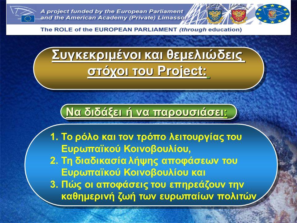 Agenda Συγκεκριμένοι και θεμελιώδεις στόχοι του Project: Συγκεκριμένοι και θεμελιώδεις στόχοι του Project: Να διδάξει ή να παρουσιάσει: 1.Το ρόλο και τον τρόπο λειτουργίας του Ευρωπαϊκού Κοινοβουλίου, 2.Τη διαδικασία λήψης αποφάσεων του Ευρωπαϊκού Κοινοβουλίου και 3.Πώς οι αποφάσεις του επηρεάζουν την καθημερινή ζωή των ευρωπαίων πολιτών