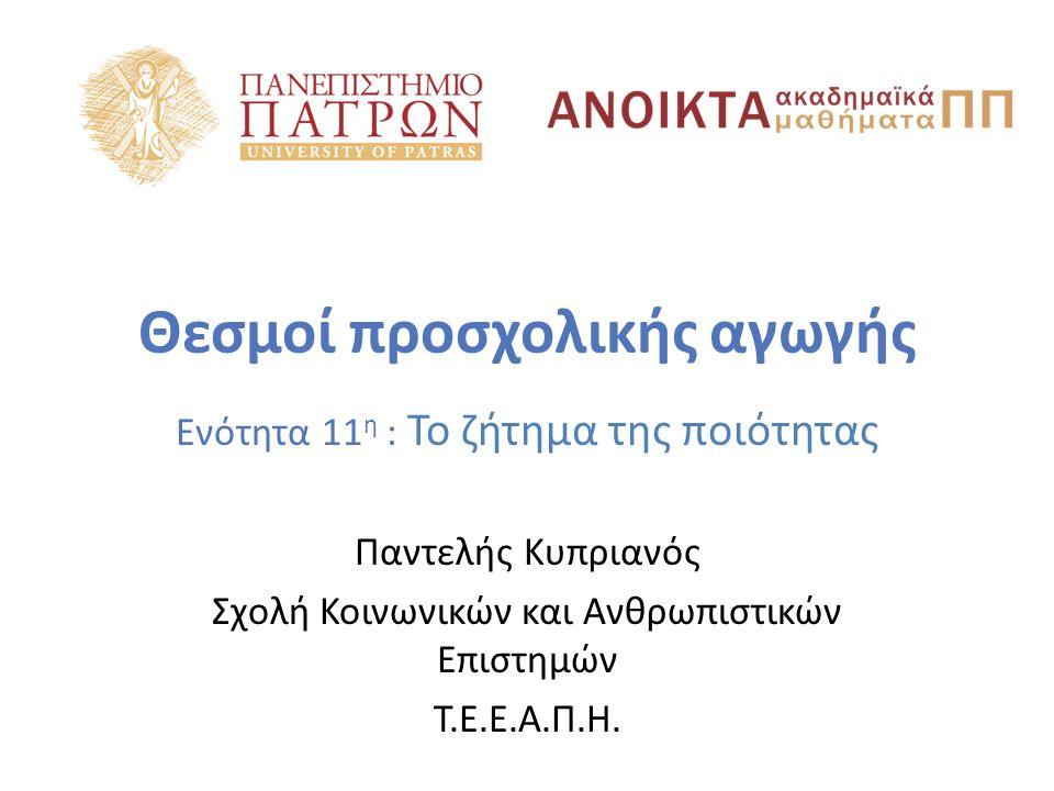 Θεσμοί προσχολικής αγωγής Ενότητα 11 η : Το ζήτημα της ποιότητας Παντελής Κυπριανός Σχολή Κοινωνικών και Ανθρωπιστικών Επιστημών Τ.Ε.Ε.Α.Π.Η.